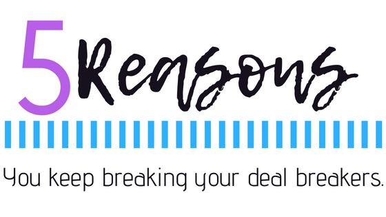 5 Reasons You Keep Breaking Your DealBreakers